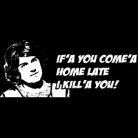 If'a you come'a Home late I kill'a you! Thumbnail