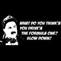 What do you think'a you drive'a the formula one?  Slow Down! Thumbnail